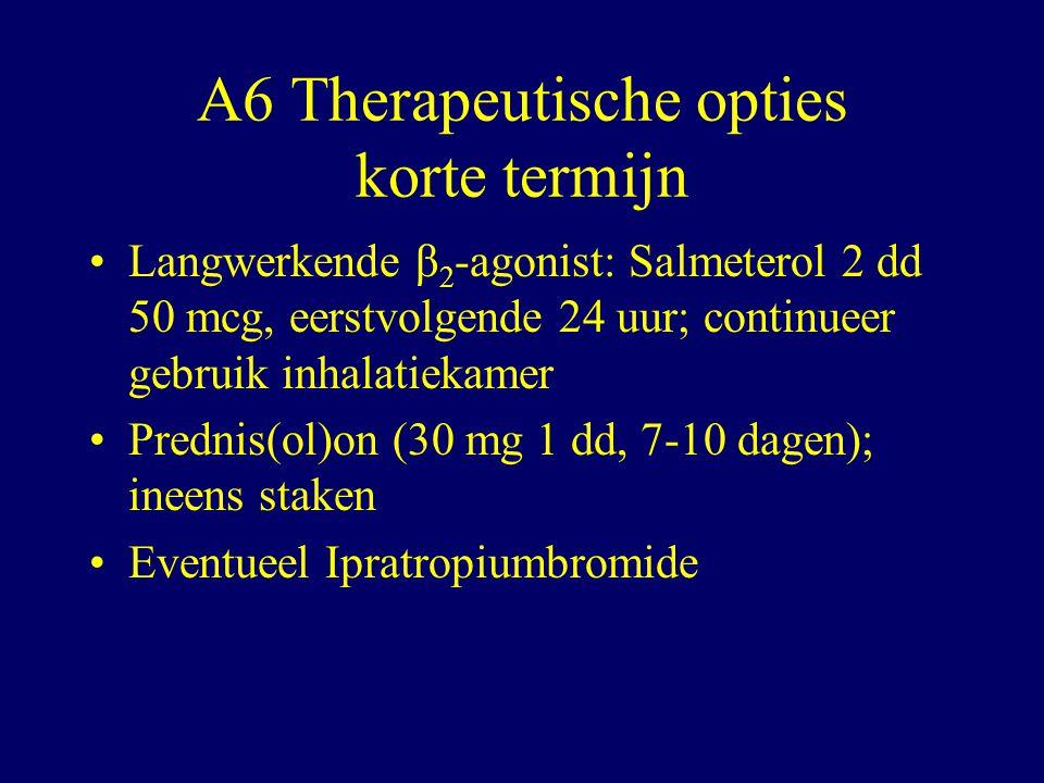 A6 Therapeutische opties korte termijn Langwerkende β 2 -agonist: Salmeterol 2 dd 50 mcg, eerstvolgende 24 uur; continueer gebruik inhalatiekamer Prednis(ol)on (30 mg 1 dd, 7-10 dagen); ineens staken Eventueel Ipratropiumbromide