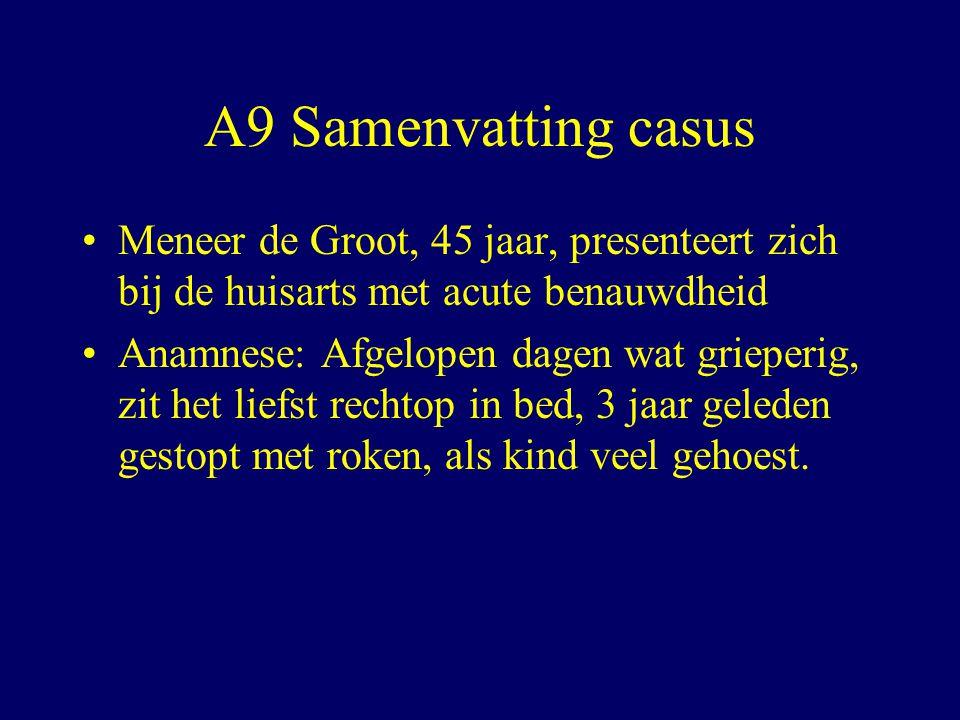 A9 Samenvatting casus Meneer de Groot, 45 jaar, presenteert zich bij de huisarts met acute benauwdheid Anamnese: Afgelopen dagen wat grieperig, zit het liefst rechtop in bed, 3 jaar geleden gestopt met roken, als kind veel gehoest.