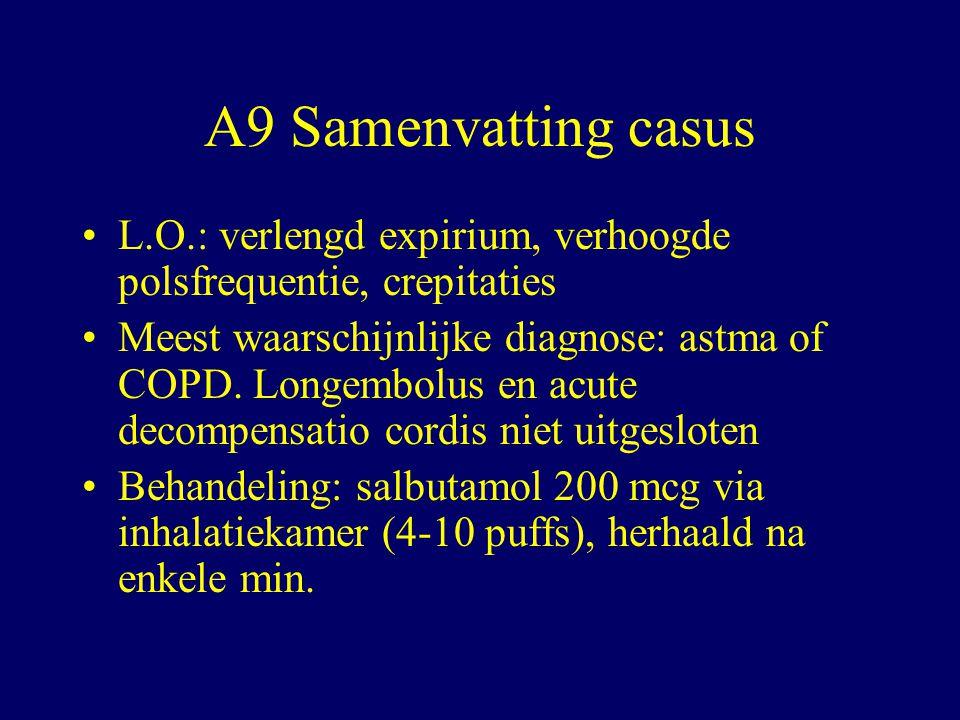 A9 Samenvatting casus L.O.: verlengd expirium, verhoogde polsfrequentie, crepitaties Meest waarschijnlijke diagnose: astma of COPD.