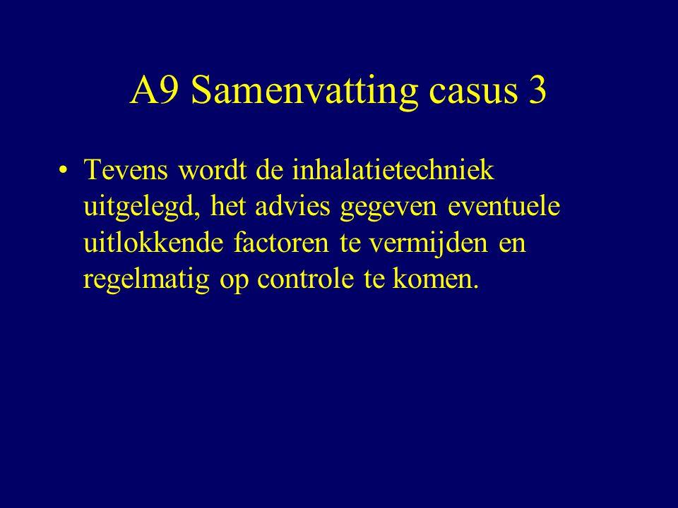 A9 Samenvatting casus 3 Tevens wordt de inhalatietechniek uitgelegd, het advies gegeven eventuele uitlokkende factoren te vermijden en regelmatig op controle te komen.