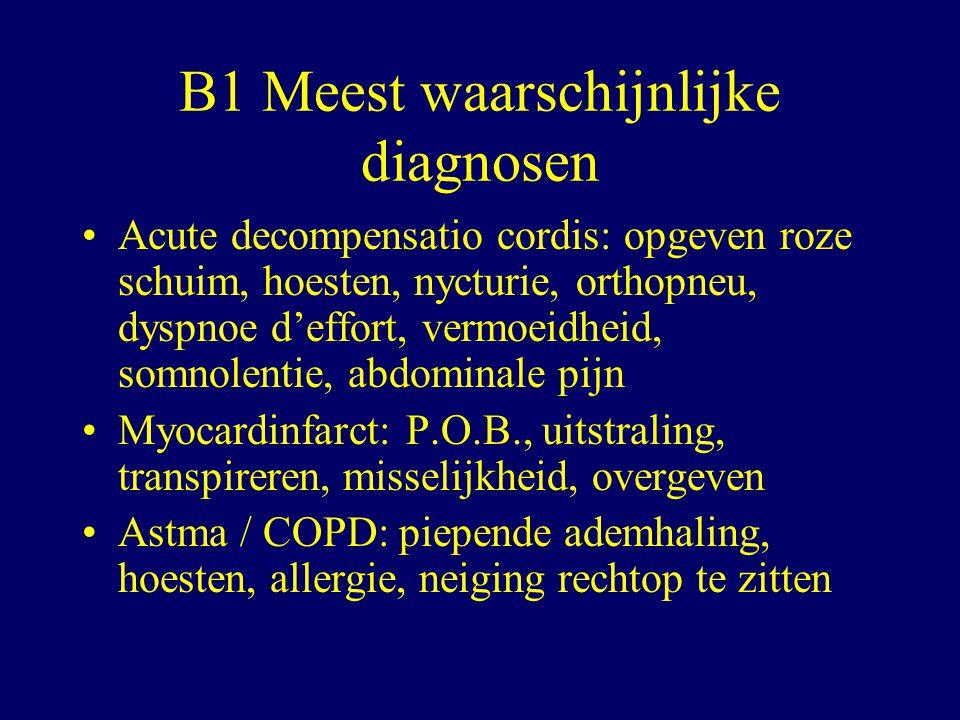 B1 Meest waarschijnlijke diagnosen Acute decompensatio cordis: opgeven roze schuim, hoesten, nycturie, orthopneu, dyspnoe d'effort, vermoeidheid, somnolentie, abdominale pijn Myocardinfarct: P.O.B., uitstraling, transpireren, misselijkheid, overgeven Astma / COPD: piepende ademhaling, hoesten, allergie, neiging rechtop te zitten