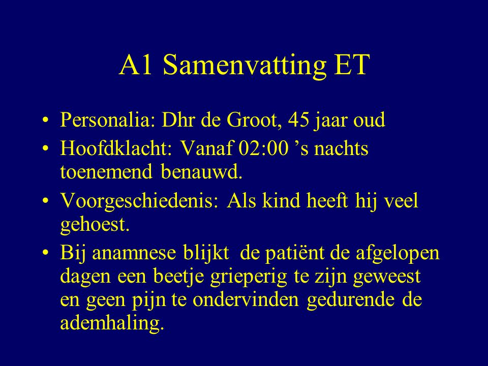 A1 Samenvatting ET Personalia: Dhr de Groot, 45 jaar oud Hoofdklacht: Vanaf 02:00 's nachts toenemend benauwd.