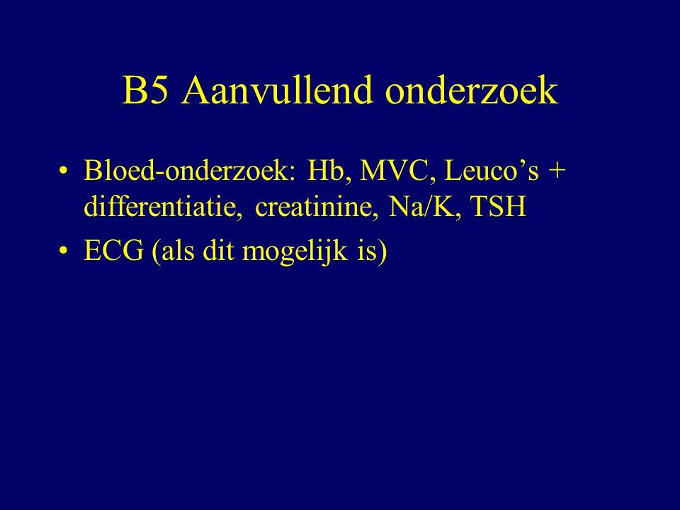 B5 Aanvullend onderzoek Bloed-onderzoek: Hb, MVC, Leuco's + differentiatie, creatinine, Na/K, TSH ECG (als dit mogelijk is)