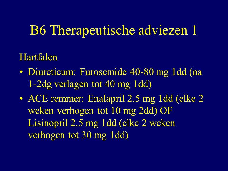 B6 Therapeutische adviezen 1 Hartfalen Diureticum: Furosemide 40-80 mg 1dd (na 1-2dg verlagen tot 40 mg 1dd) ACE remmer: Enalapril 2.5 mg 1dd (elke 2 weken verhogen tot 10 mg 2dd) OF Lisinopril 2.5 mg 1dd (elke 2 weken verhogen tot 30 mg 1dd)