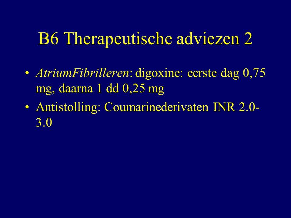 B6 Therapeutische adviezen 2 AtriumFibrilleren: digoxine: eerste dag 0,75 mg, daarna 1 dd 0,25 mg Antistolling: Coumarinederivaten INR 2.0- 3.0