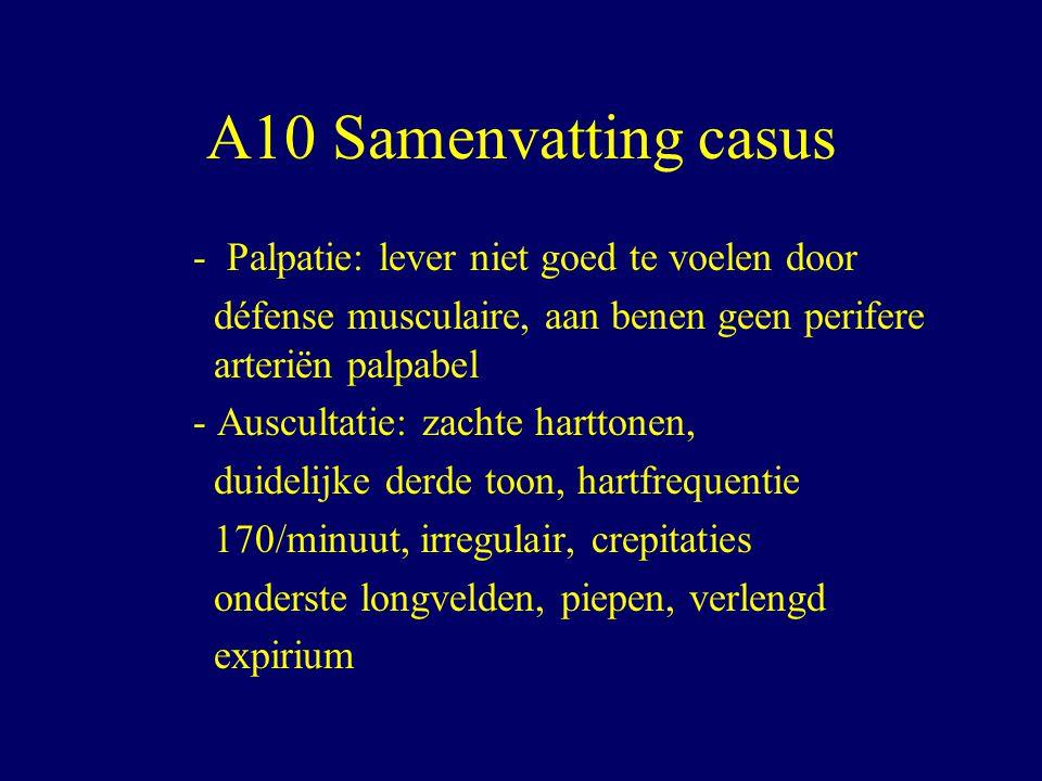 A10 Samenvatting casus - Palpatie: lever niet goed te voelen door défense musculaire, aan benen geen perifere arteriën palpabel - Auscultatie: zachte harttonen, duidelijke derde toon, hartfrequentie 170/minuut, irregulair, crepitaties onderste longvelden, piepen, verlengd expirium