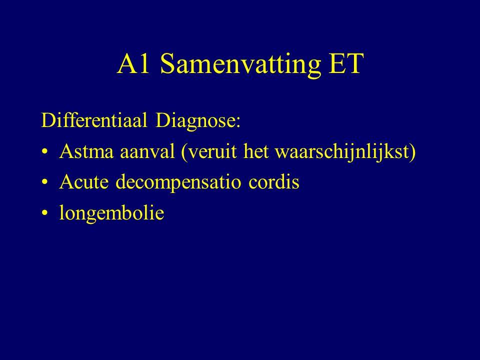 A1 Samenvatting ET Differentiaal Diagnose: Astma aanval (veruit het waarschijnlijkst) Acute decompensatio cordis longembolie