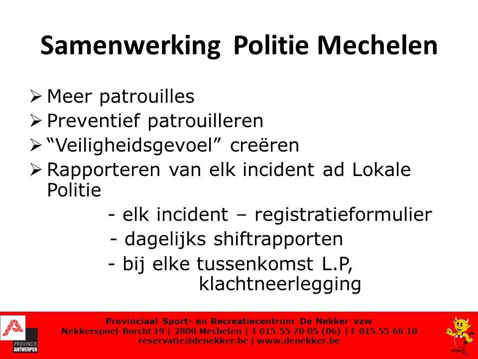 Samenwerking Politie Mechelen  Meer patrouilles  Preventief patrouilleren  Veiligheidsgevoel creëren  Rapporteren van elk incident ad Lokale Politie - elk incident – registratieformulier - dagelijks shiftrapporten - bij elke tussenkomst L.P, klachtneerlegging Provinciaal Sport- en Recreatiecentrum De Nekker vzw Nekkerspoel-Borcht 19 | 2800 Mechelen | T 015 55 70 05 (06) | F 015 55 66 10 reservatie@denekker.be | www.denekker.be