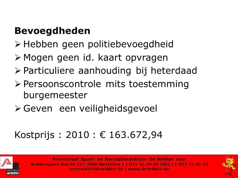 Inschakeling gemeenschapswachten Patrouilleren op het domein  2 voor de fietsenstalling  3 patrouilles met telkens 2 personen Bewaakte fietsstalling  Begin paasvakantie tot 30 september: bewaakte fietsstalling  Tijdens de niet schooldagen: van 11.00u tot 20.00u Provinciaal Sport- en Recreatiecentrum De Nekker vzw Nekkerspoel-Borcht 19   2800 Mechelen   T 015 55 70 05 (06)   F 015 55 66 10 reservatie@denekker.be   www.denekker.be
