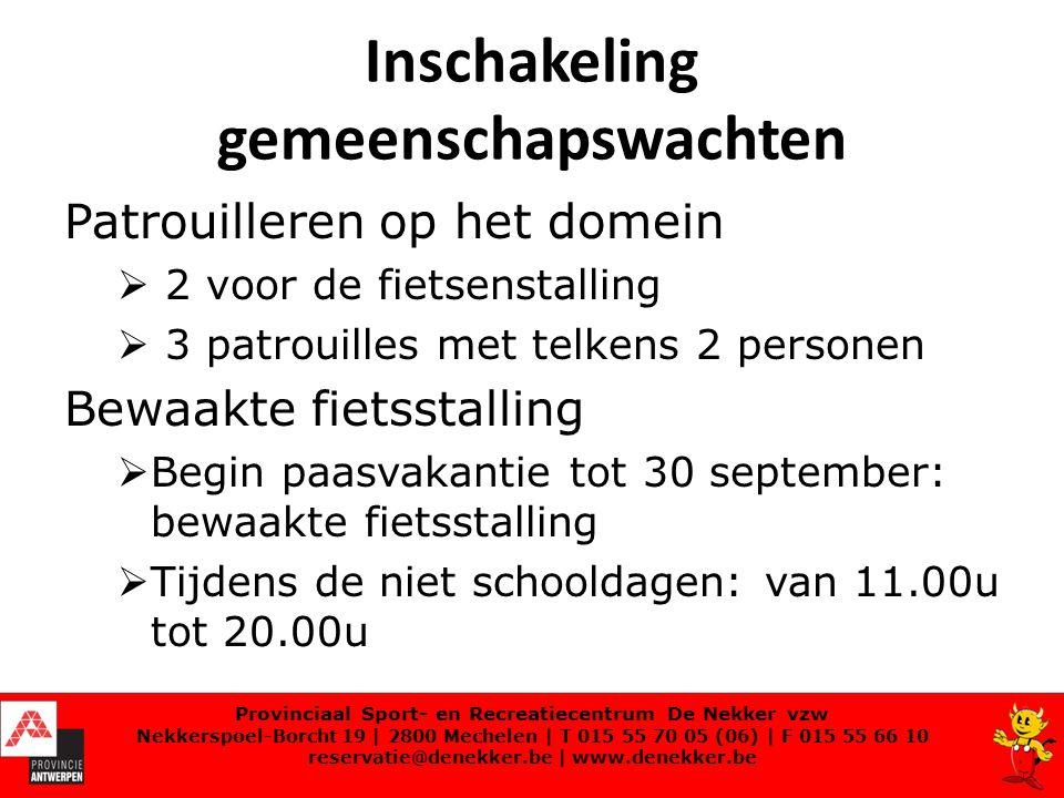 Inschakeling gemeenschapswachten Patrouilleren op het domein  2 voor de fietsenstalling  3 patrouilles met telkens 2 personen Bewaakte fietsstalling  Begin paasvakantie tot 30 september: bewaakte fietsstalling  Tijdens de niet schooldagen: van 11.00u tot 20.00u Provinciaal Sport- en Recreatiecentrum De Nekker vzw Nekkerspoel-Borcht 19 | 2800 Mechelen | T 015 55 70 05 (06) | F 015 55 66 10 reservatie@denekker.be | www.denekker.be