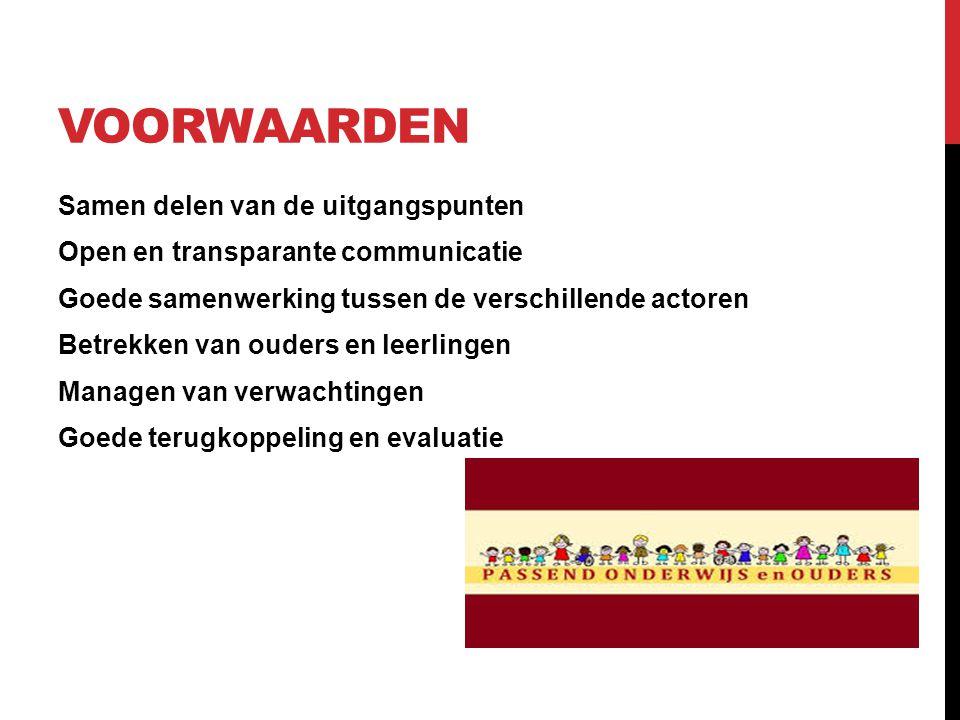 VOORWAARDEN Samen delen van de uitgangspunten Open en transparante communicatie Goede samenwerking tussen de verschillende actoren Betrekken van ouder