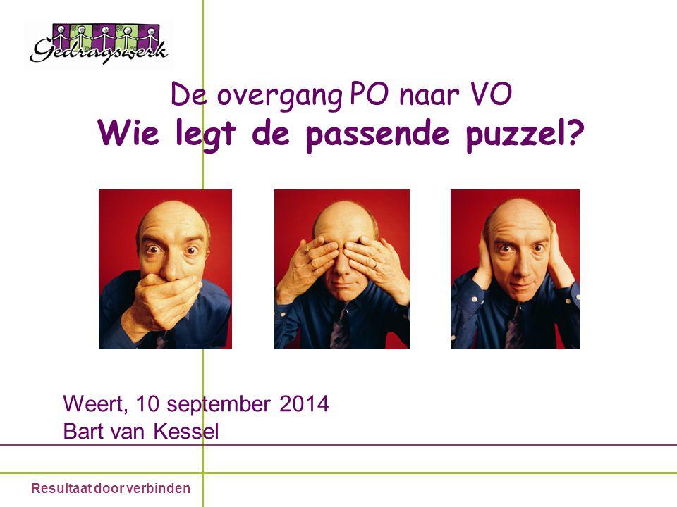 Resultaat door verbinden De overgang PO naar VO Wie legt de passende puzzel? Weert, 10 september 2014 Bart van Kessel