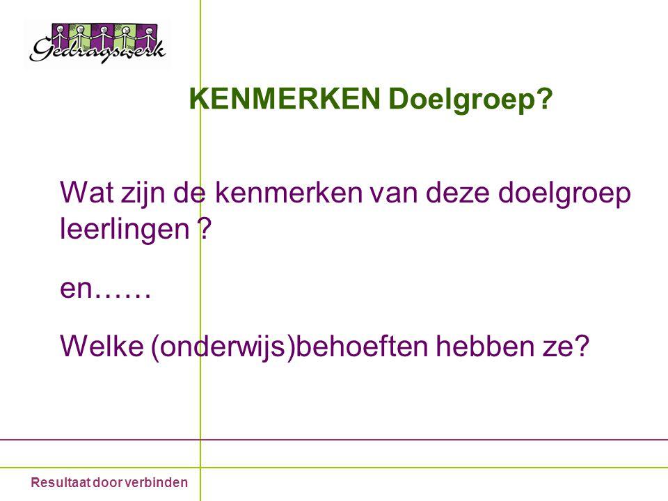 Resultaat door verbinden KENMERKEN Doelgroep? Wat zijn de kenmerken van deze doelgroep leerlingen ? en…… Welke (onderwijs)behoeften hebben ze?
