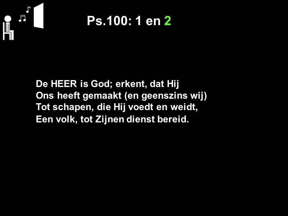 Ps.100: 1 en 2 De HEER is God; erkent, dat Hij Ons heeft gemaakt (en geenszins wij) Tot schapen, die Hij voedt en weidt, Een volk, tot Zijnen dienst bereid.