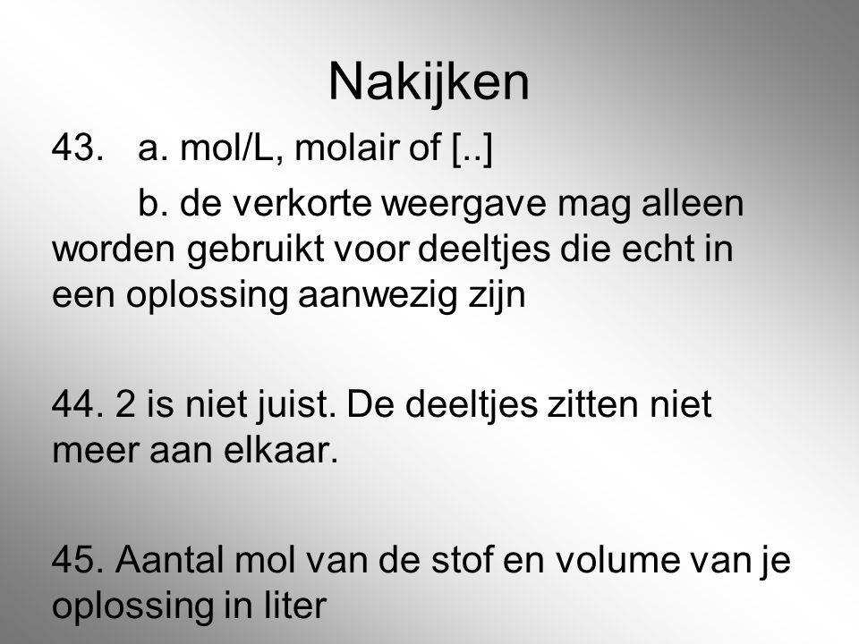 Nakijken 43. a. mol/L, molair of [..] b. de verkorte weergave mag alleen worden gebruikt voor deeltjes die echt in een oplossing aanwezig zijn 44. 2 i