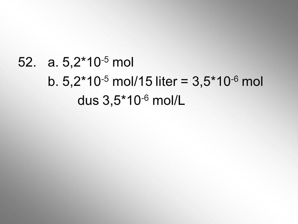 52. a. 5,2*10 -5 mol b. 5,2*10 -5 mol/15 liter = 3,5*10 -6 mol dus 3,5*10 -6 mol/L