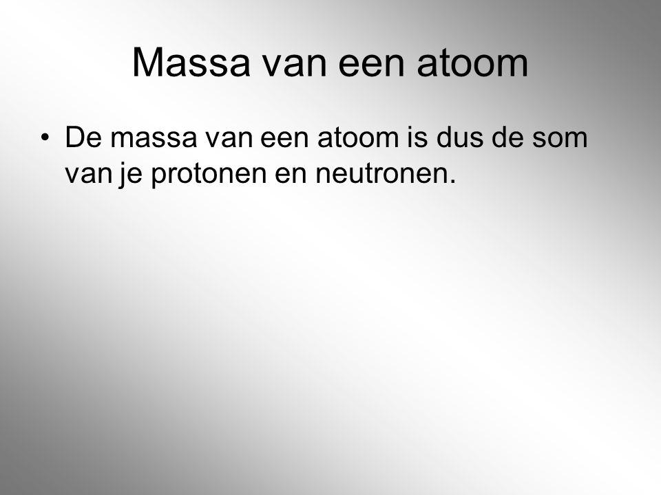 Massa van een atoom De massa van een atoom is dus de som van je protonen en neutronen.
