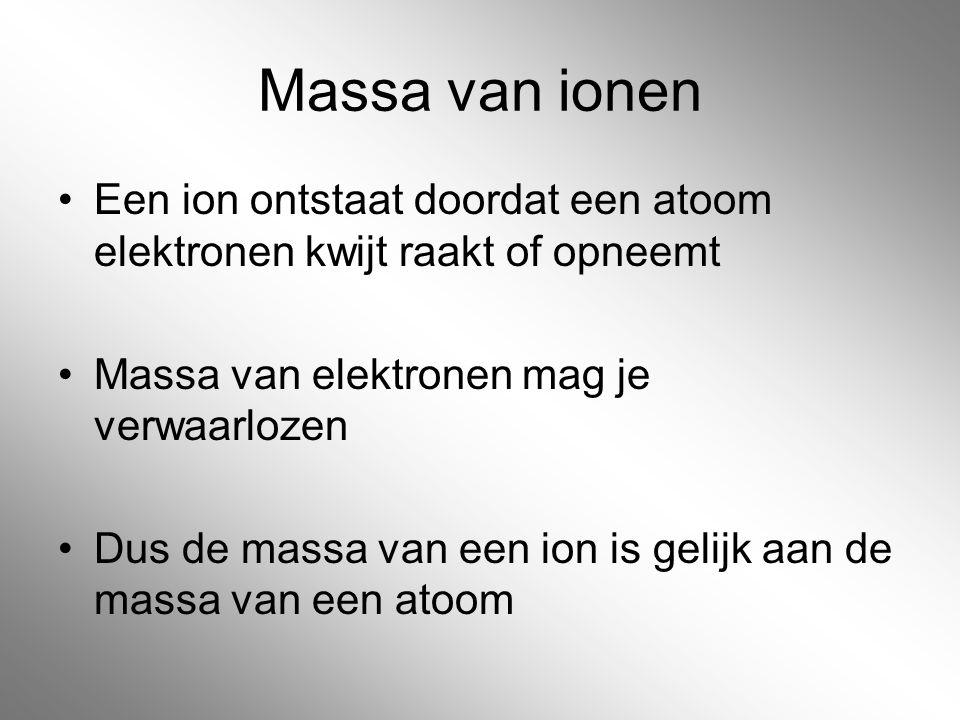 Massa van ionen Een ion ontstaat doordat een atoom elektronen kwijt raakt of opneemt Massa van elektronen mag je verwaarlozen Dus de massa van een ion