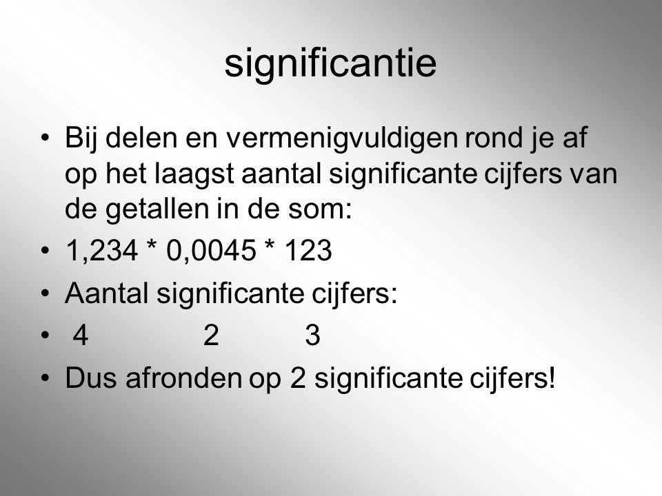 significantie Bij delen en vermenigvuldigen rond je af op het laagst aantal significante cijfers van de getallen in de som: 1,234 * 0,0045 * 123 Aanta