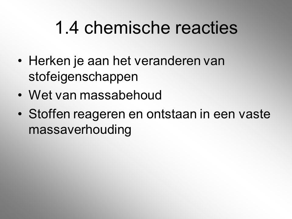 1.4 chemische reacties Herken je aan het veranderen van stofeigenschappen Wet van massabehoud Stoffen reageren en ontstaan in een vaste massaverhoudin