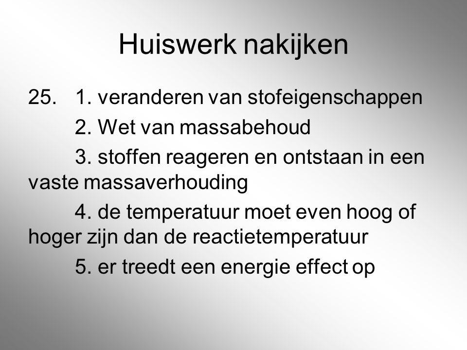 Huiswerk nakijken 25. 1. veranderen van stofeigenschappen 2. Wet van massabehoud 3. stoffen reageren en ontstaan in een vaste massaverhouding 4. de te