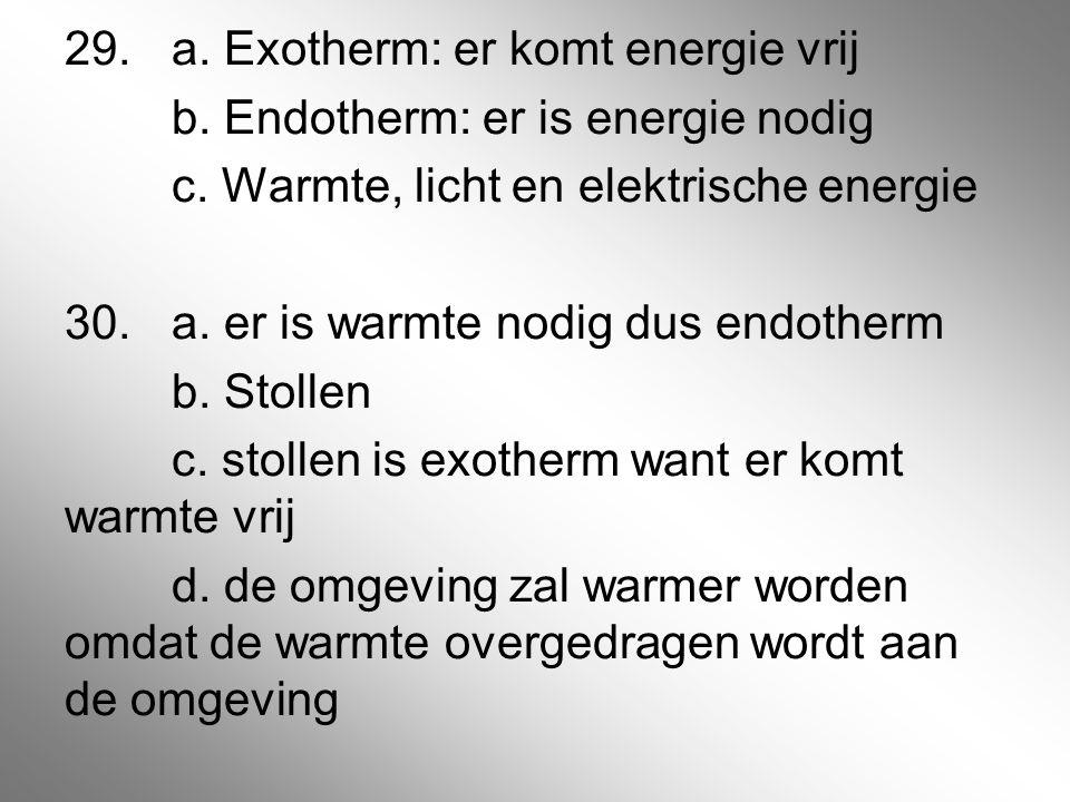29. a. Exotherm: er komt energie vrij b. Endotherm: er is energie nodig c. Warmte, licht en elektrische energie 30. a. er is warmte nodig dus endother