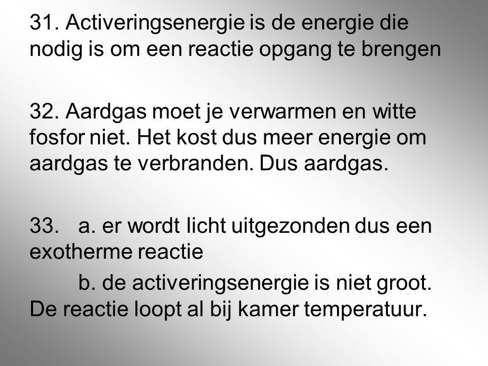 31. Activeringsenergie is de energie die nodig is om een reactie opgang te brengen 32. Aardgas moet je verwarmen en witte fosfor niet. Het kost dus me