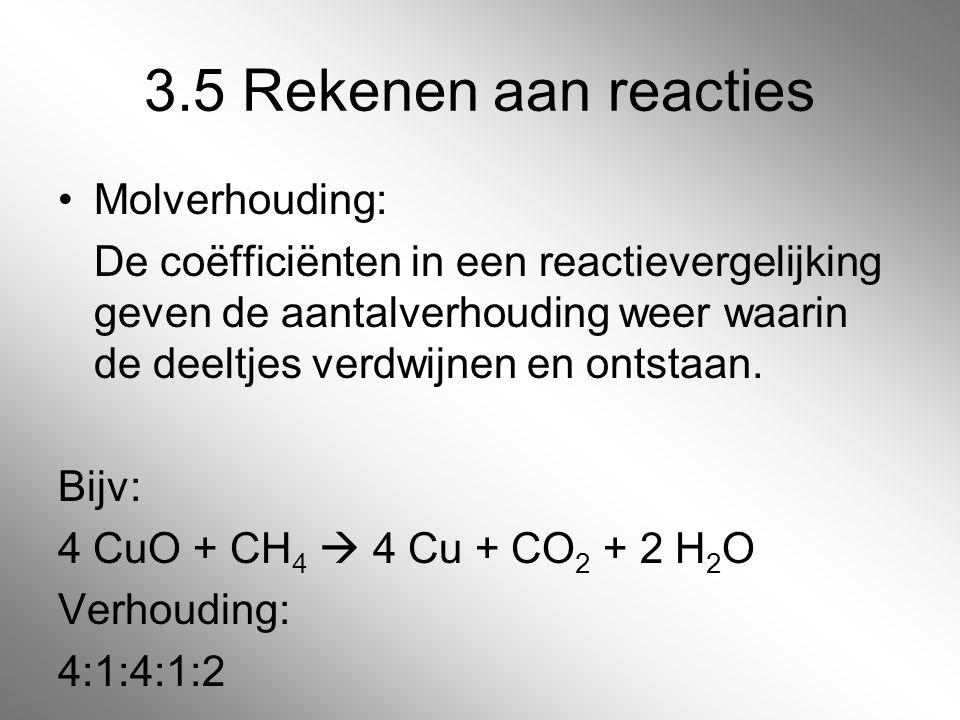 3.5 Rekenen aan reacties Molverhouding: De coëfficiënten in een reactievergelijking geven de aantalverhouding weer waarin de deeltjes verdwijnen en on