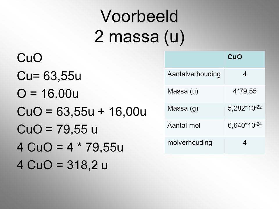 Voorbeeld 2 massa (u) CuO Cu= 63,55u O = 16.00u CuO = 63,55u + 16,00u CuO = 79,55 u 4 CuO = 4 * 79,55u 4 CuO = 318,2 u CuO Aantalverhouding4 Massa (u)