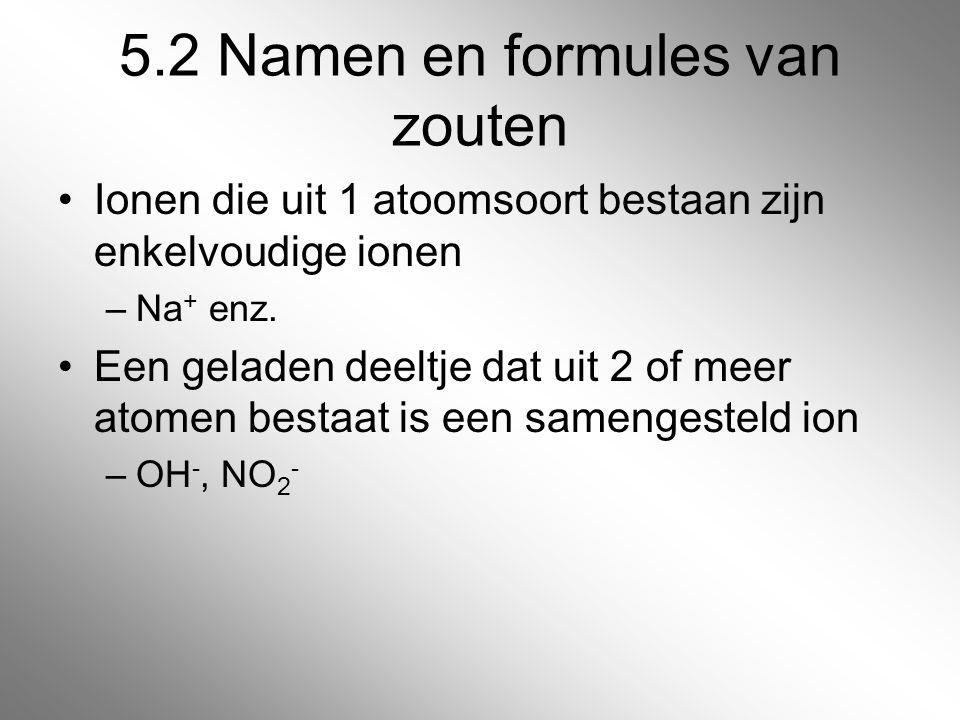 5.2 Namen en formules van zouten Ionen die uit 1 atoomsoort bestaan zijn enkelvoudige ionen –Na + enz. Een geladen deeltje dat uit 2 of meer atomen be