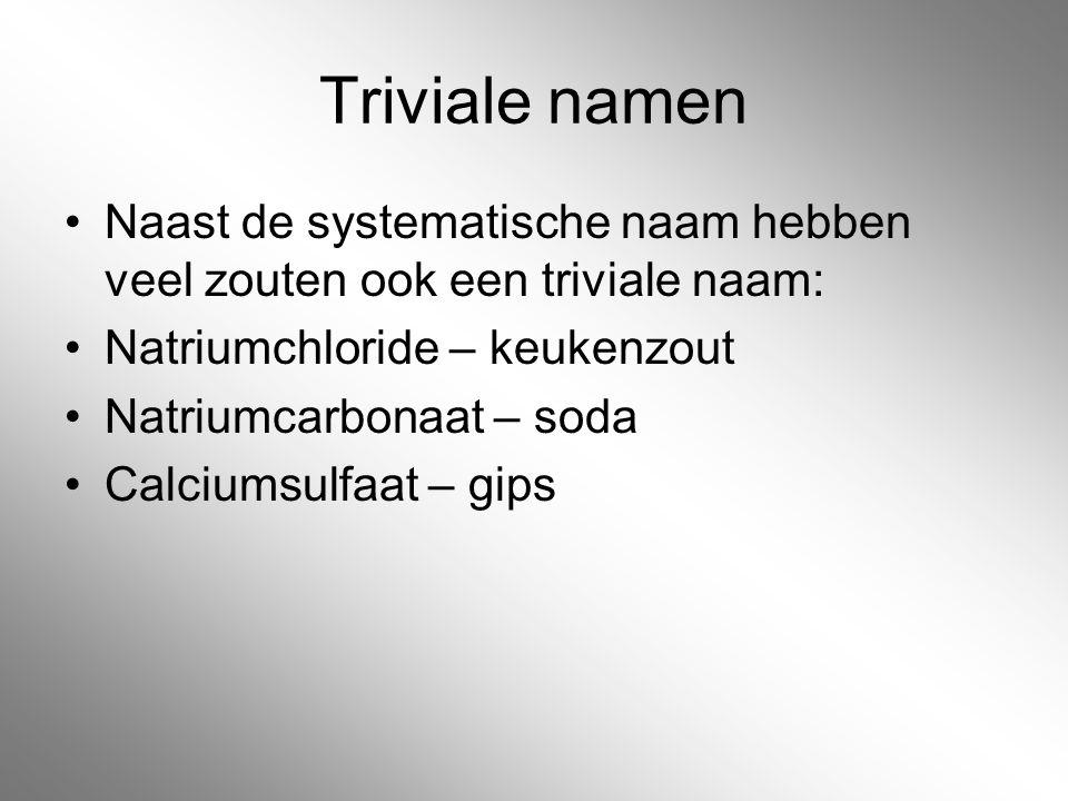Triviale namen Naast de systematische naam hebben veel zouten ook een triviale naam: Natriumchloride – keukenzout Natriumcarbonaat – soda Calciumsulfa