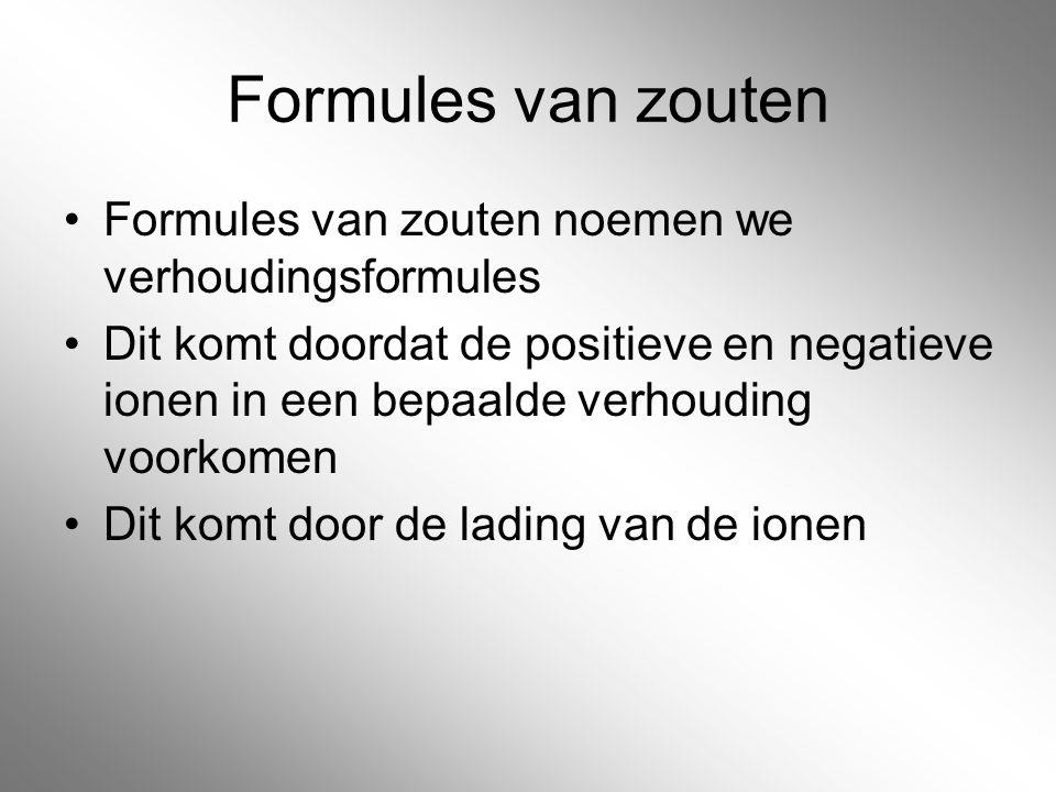 Formules van zouten Formules van zouten noemen we verhoudingsformules Dit komt doordat de positieve en negatieve ionen in een bepaalde verhouding voor