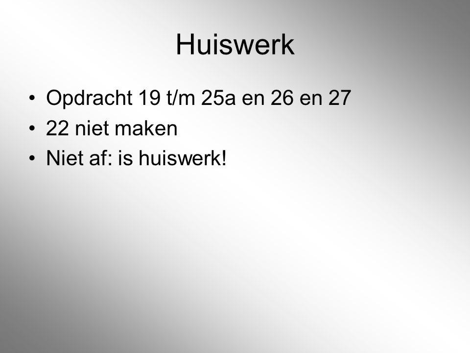 Huiswerk Opdracht 19 t/m 25a en 26 en 27 22 niet maken Niet af: is huiswerk!