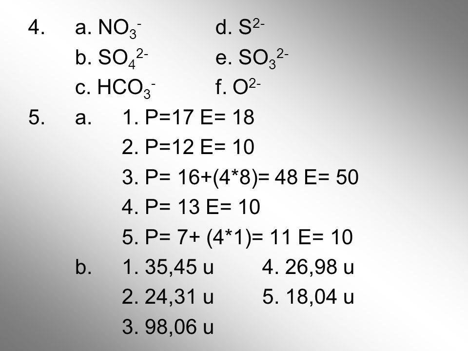 4. a. NO 3 - d. S 2- b. SO 4 2- e. SO 3 2- c. HCO 3 - f. O 2- 5. a. 1. P=17 E= 18 2. P=12 E= 10 3. P= 16+(4*8)= 48 E= 50 4. P= 13 E= 10 5. P= 7+ (4*1)