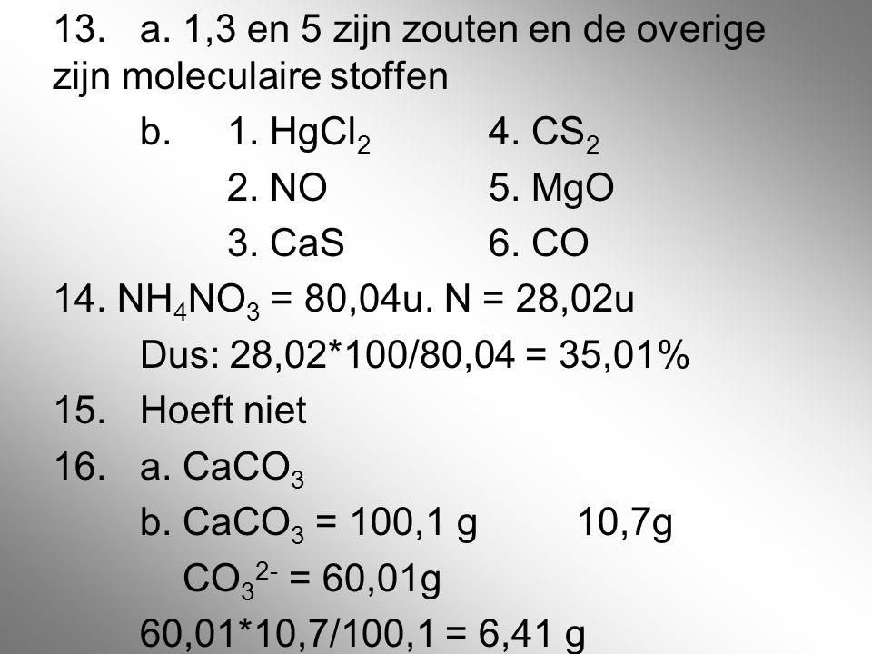 13. a. 1,3 en 5 zijn zouten en de overige zijn moleculaire stoffen b. 1. HgCl 2 4. CS 2 2. NO5. MgO 3. CaS6. CO 14. NH 4 NO 3 = 80,04u. N = 28,02u Dus