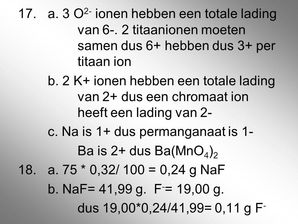 17.a. 3 O 2- ionen hebben een totale lading van 6-. 2 titaanionen moeten samen dus 6+ hebben dus 3+ per titaan ion b. 2 K+ ionen hebben een totale lad