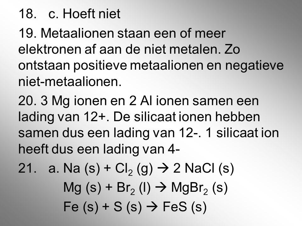 18.c. Hoeft niet 19. Metaalionen staan een of meer elektronen af aan de niet metalen. Zo ontstaan positieve metaalionen en negatieve niet-metaalionen.