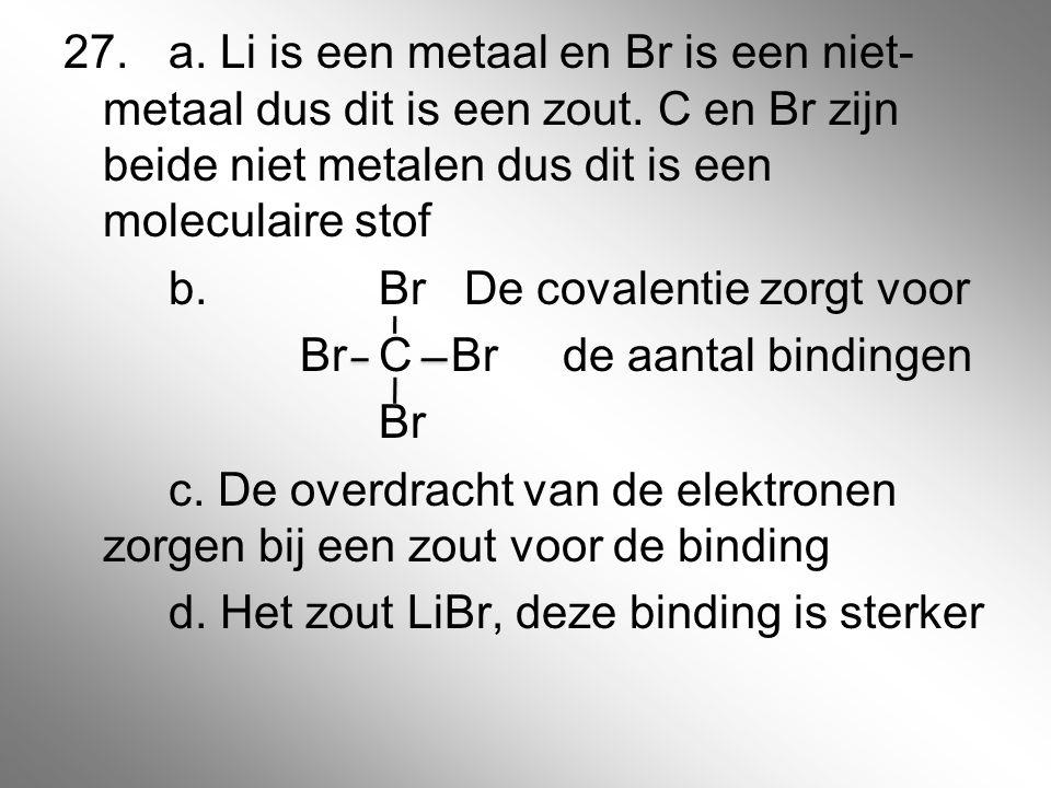 27. a. Li is een metaal en Br is een niet- metaal dus dit is een zout. C en Br zijn beide niet metalen dus dit is een moleculaire stof b. Br De covale