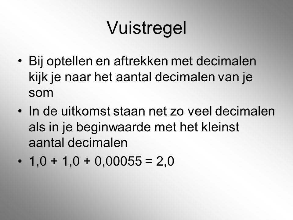 Vuistregel Bij optellen en aftrekken met decimalen kijk je naar het aantal decimalen van je som In de uitkomst staan net zo veel decimalen als in je b