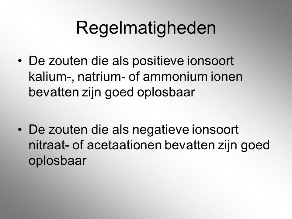 Regelmatigheden De zouten die als positieve ionsoort kalium-, natrium- of ammonium ionen bevatten zijn goed oplosbaar De zouten die als negatieve ions