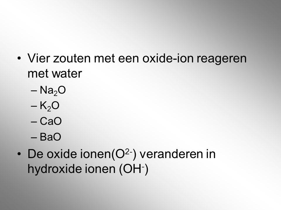 Vier zouten met een oxide-ion reageren met water –Na 2 O –K 2 O –CaO –BaO De oxide ionen(O 2- ) veranderen in hydroxide ionen (OH - )
