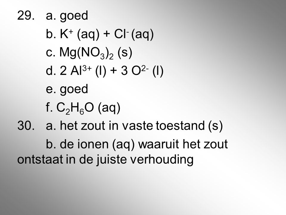 29.a. goed b. K + (aq) + Cl - (aq) c. Mg(NO 3 ) 2 (s) d. 2 Al 3+ (l) + 3 O 2- (l) e. goed f. C 2 H 6 O (aq) 30.a. het zout in vaste toestand (s) b. de