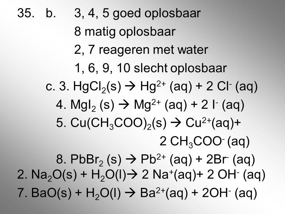 35. b. 3, 4, 5 goed oplosbaar 8 matig oplosbaar 2, 7 reageren met water 1, 6, 9, 10 slecht oplosbaar c. 3. HgCl 2 (s)  Hg 2+ (aq) + 2 Cl - (aq) 4. Mg