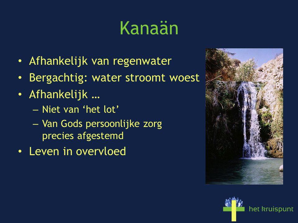 Kanaän Afhankelijk van regenwater Bergachtig: water stroomt woest Afhankelijk … – Niet van 'het lot' – Van Gods persoonlijke zorg precies afgestemd Leven in overvloed