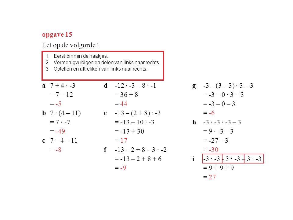opgave 15 1Eerst binnen de haakjes. 2Vermenigvuldigen en delen van links naar rechts. 3Optellen en aftrekken van links naar rechts. a7 + 4 · -3 = 7 –
