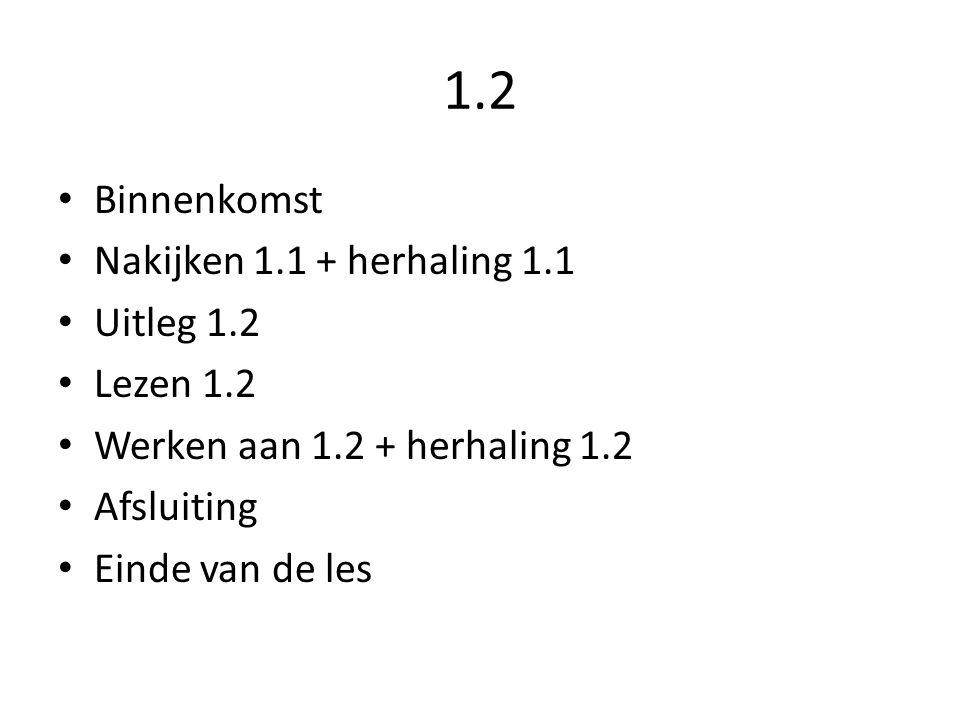 1.2 Binnenkomst Nakijken 1.1 + herhaling 1.1 Uitleg 1.2 Lezen 1.2 Werken aan 1.2 + herhaling 1.2 Afsluiting Einde van de les