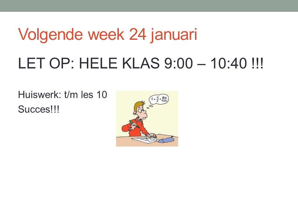 Volgende week 24 januari LET OP: HELE KLAS 9:00 – 10:40 !!! Huiswerk: t/m les 10 Succes!!!