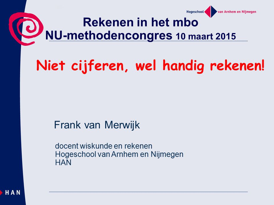 Rekenen in het mbo NU-methodencongres 10 maart 2015 Niet cijferen, wel handig rekenen! Frank van Merwijk docent wiskunde en rekenen Hogeschool van Arn