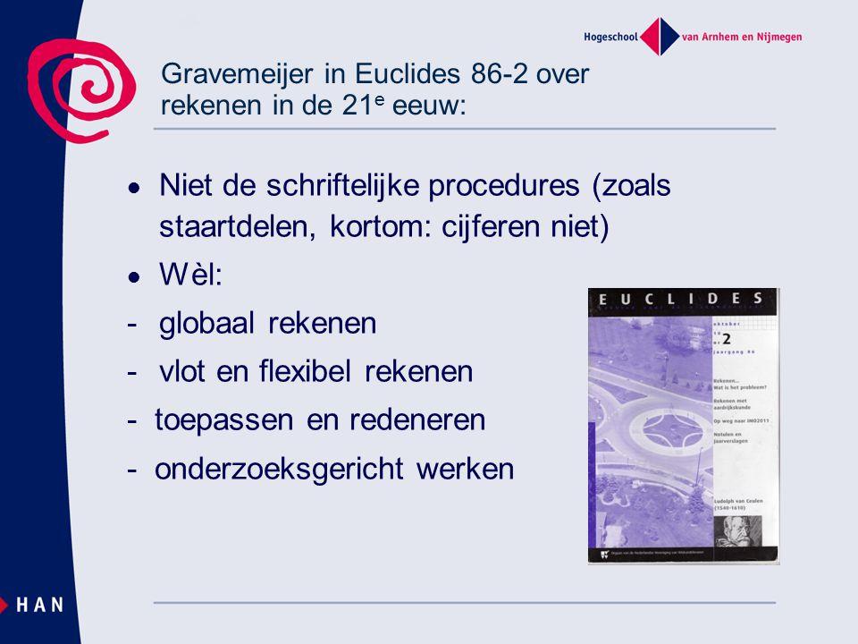 Gravemeijer in Euclides 86-2 over rekenen in de 21 e eeuw: Niet de schriftelijke procedures (zoals staartdelen, kortom: cijferen niet) Wèl: - globaal