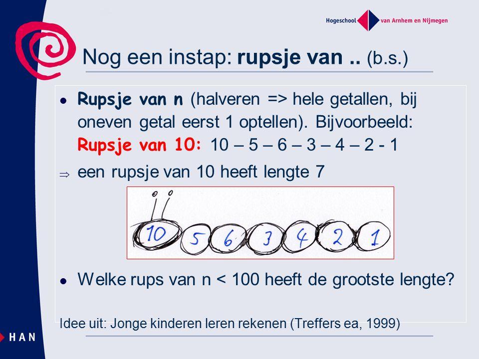 Nog een instap: rupsje van.. (b.s.) Rupsje van n (halveren => hele getallen, bij oneven getal eerst 1 optellen). Bijvoorbeeld: Rupsje van 10: 10 – 5 –